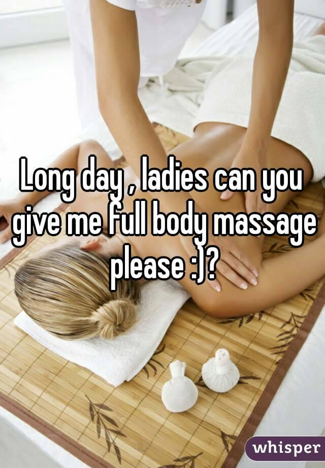 Long day , ladies can you give me full body massage please :)?