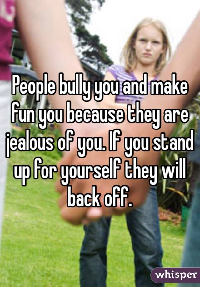 People bully you and make fun you because they are jealous of you. If you stand up for yourself they will back off.