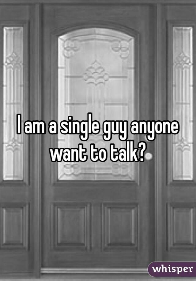 I am a single guy anyone want to talk?