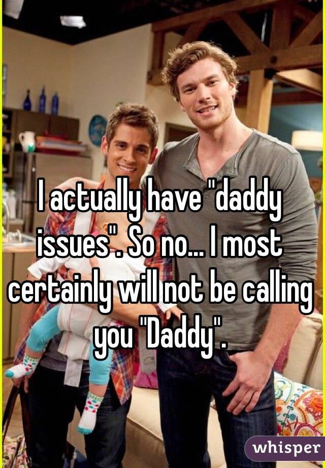 """I actually have """"daddy issues"""". So no… I most certainly will not be calling you """"Daddy""""."""