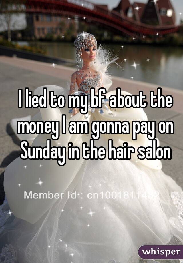 I lied to my bf about the money I am gonna pay on Sunday in the hair salon