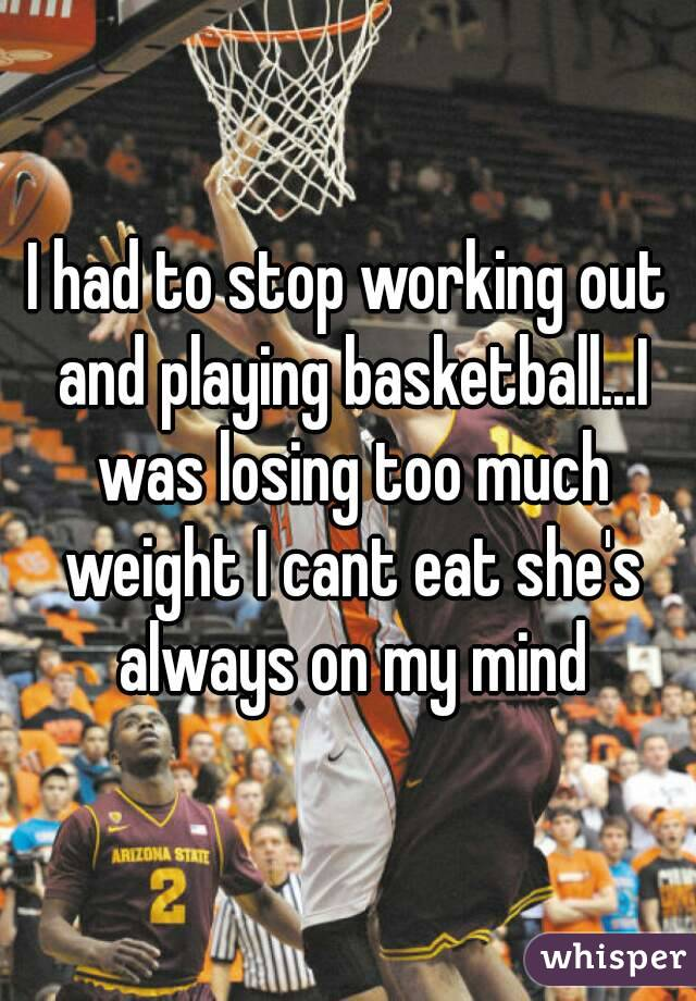 I had to stop working out and playing basketball...I was losing too much weight I cant eat she's always on my mind