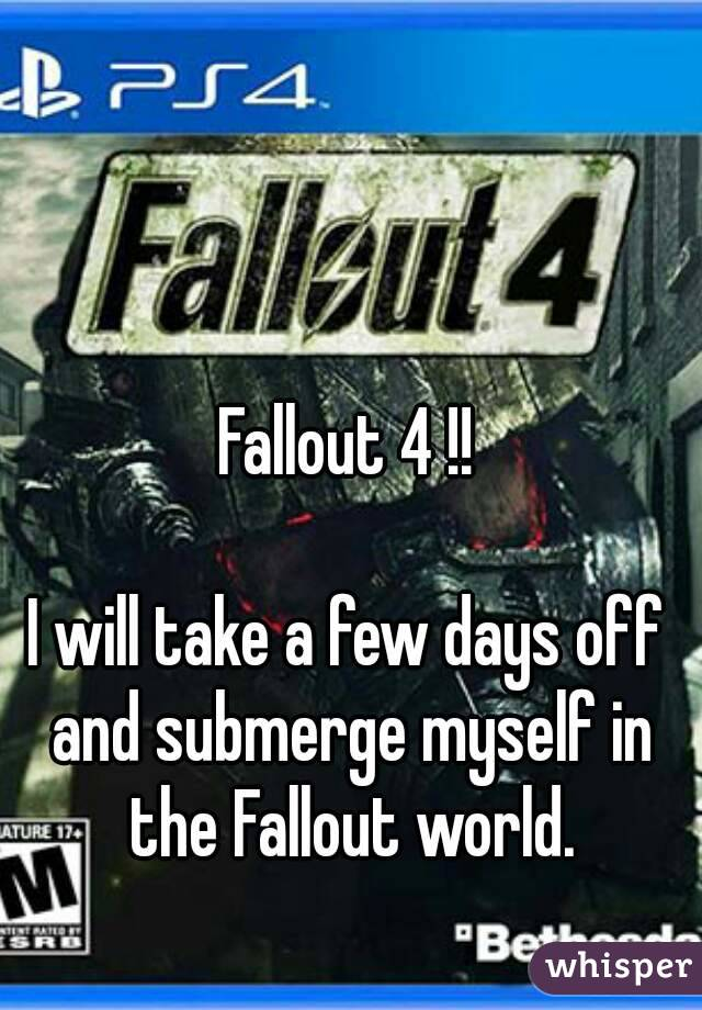 Fallout 4 !!  I will take a few days off and submerge myself in the Fallout world.