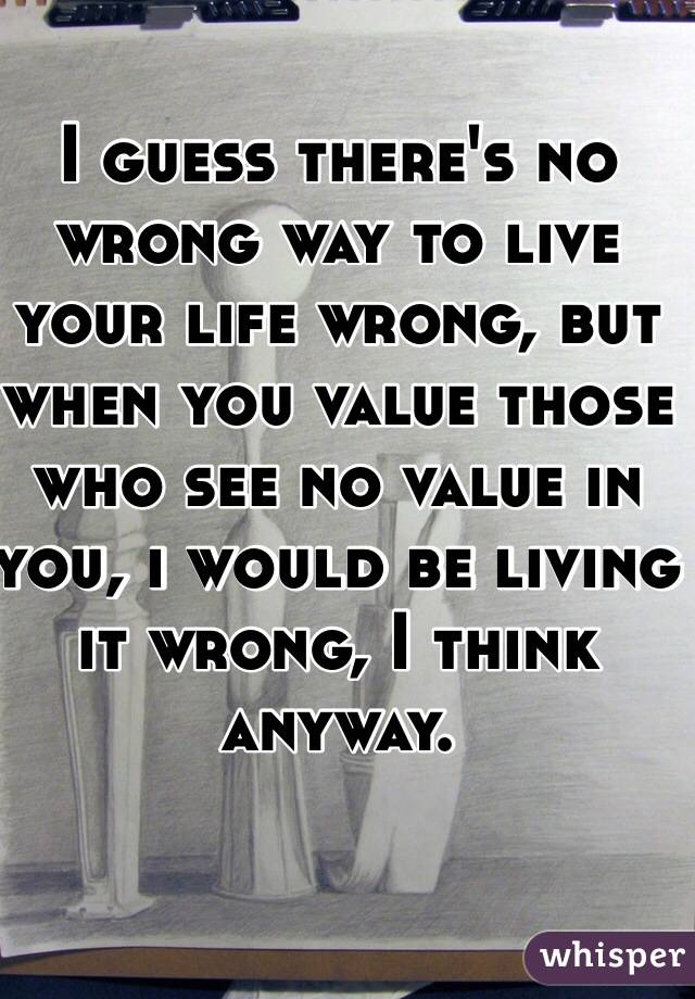 I guess there's no wrong way to live your life wrong, but when you value those who see no value in you, i would be living it wrong, I think anyway.