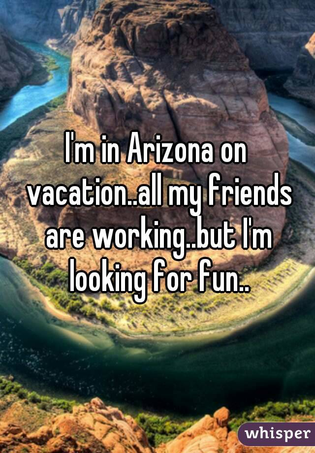 I'm in Arizona on vacation..all my friends are working..but I'm looking for fun..