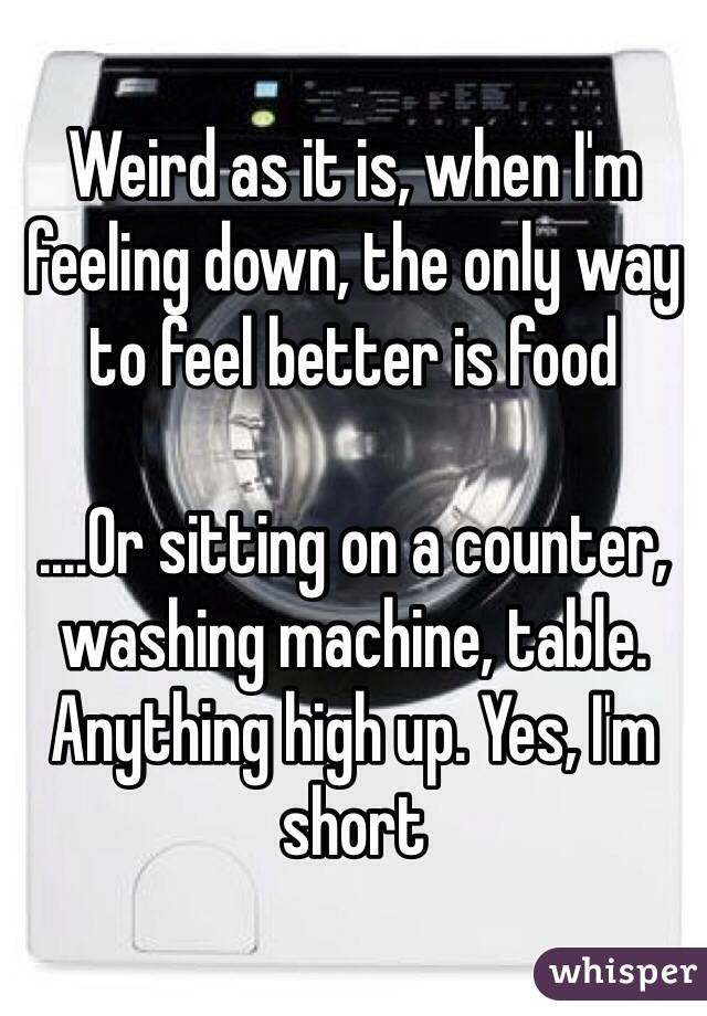 Weird as it is, when I'm feeling down, the only way to feel better is food  ....Or sitting on a counter, washing machine, table. Anything high up. Yes, I'm short