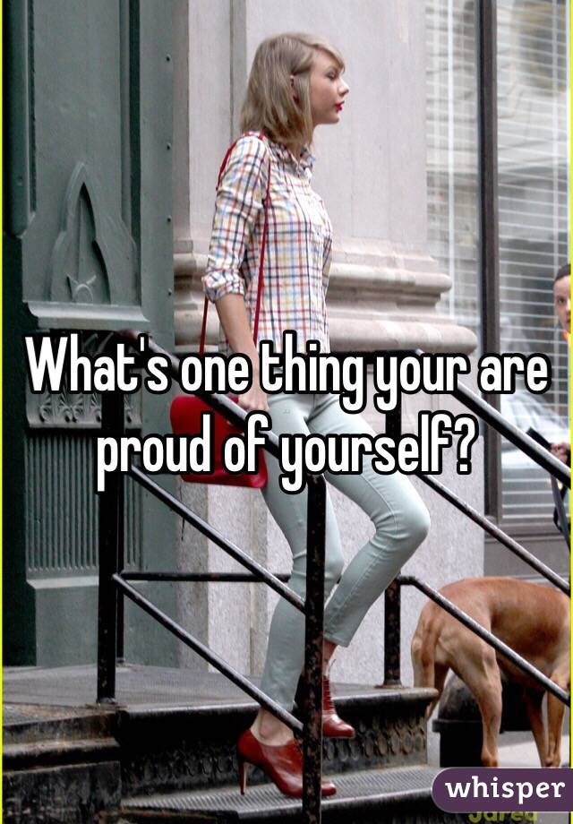 What's one thing your are proud of yourself?