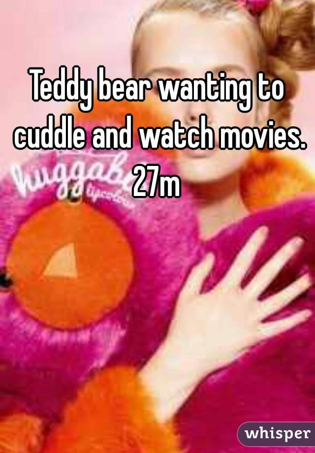 Teddy bear wanting to cuddle and watch movies. 27m