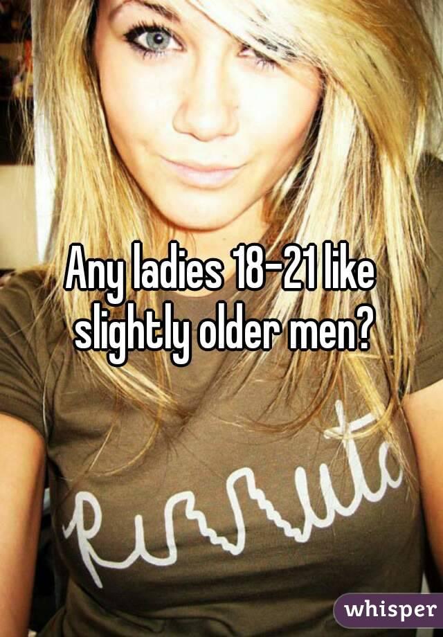 Any ladies 18-21 like slightly older men?
