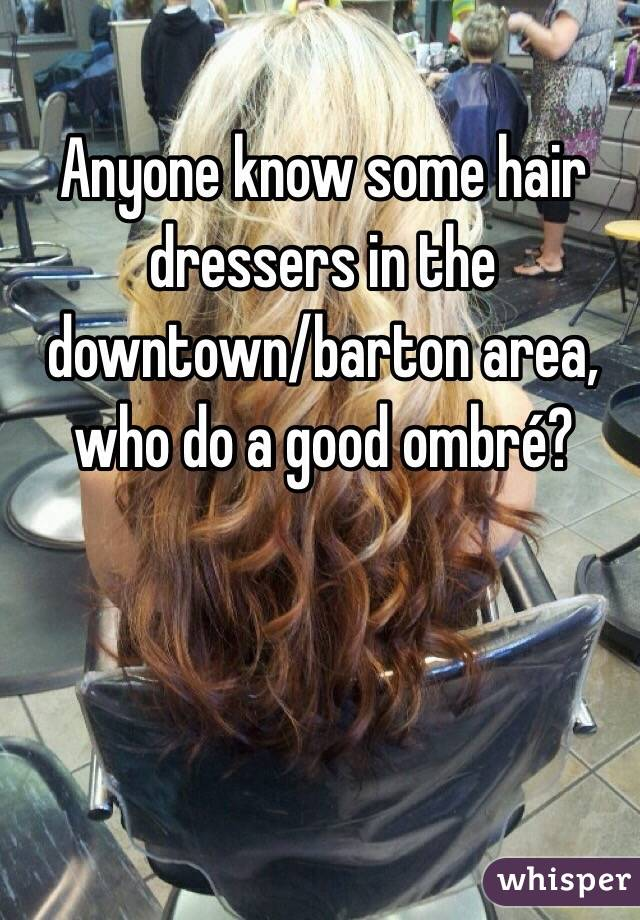 Anyone know some hair dressers in the downtown/barton area, who do a good ombré?