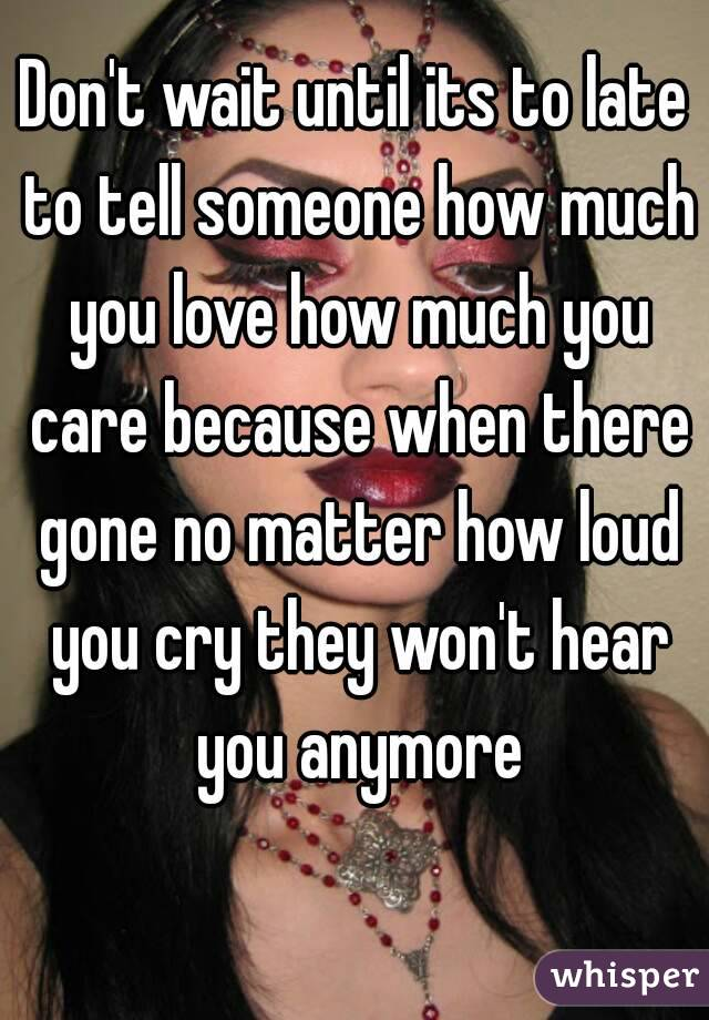 Don't wait until its to late to tell someone how much you love how much you care because when there gone no matter how loud you cry they won't hear you anymore