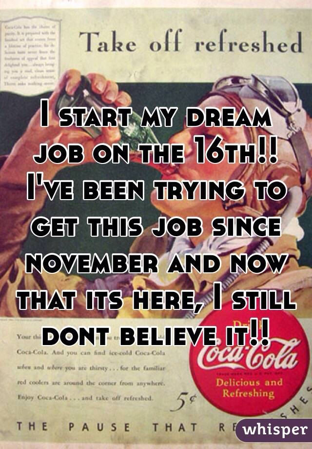 I start my dream  job on the 16th!!  I've been trying to get this job since november and now that its here, I still dont believe it!!