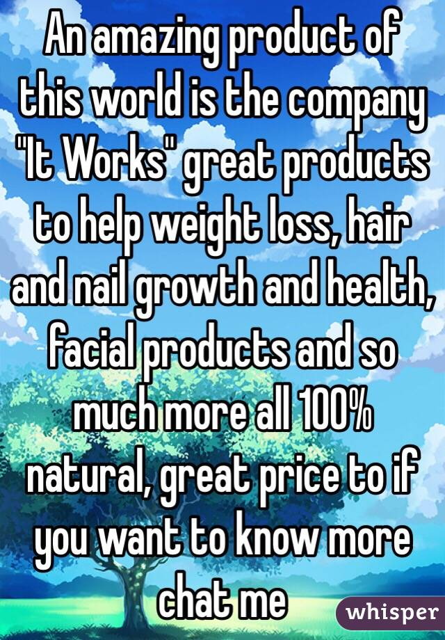 "An amazing product of this world is the company ""It Works"" great products to help weight loss, hair and nail growth and health, facial products and so much more all 100% natural, great price to if you want to know more chat me"