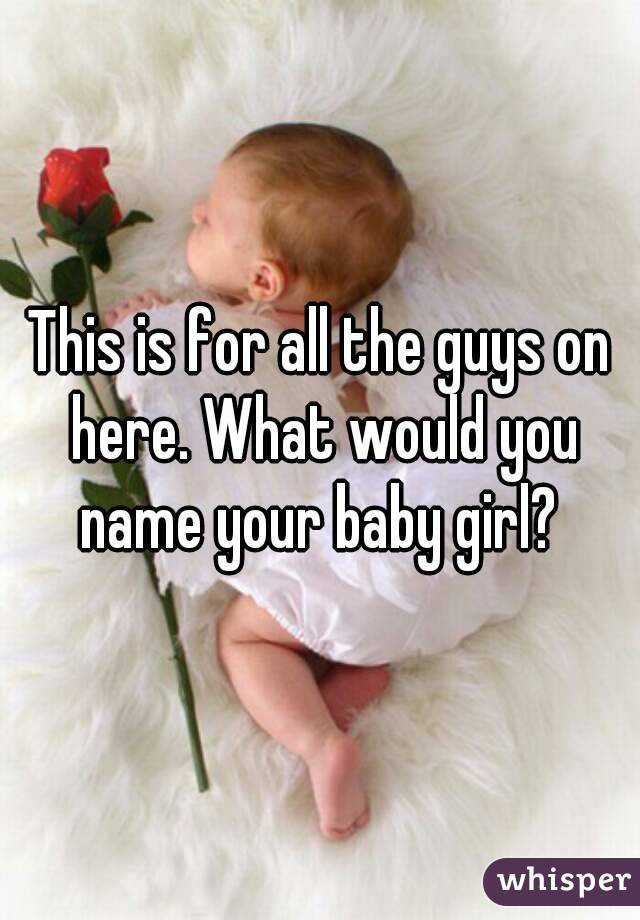 This is for all the guys on here. What would you name your baby girl?