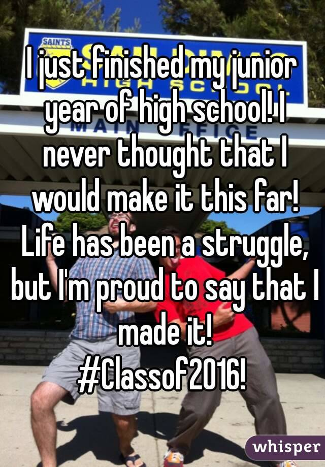 I just finished my junior year of high school! I never thought that I would make it this far! Life has been a struggle, but I'm proud to say that I made it! #Classof2016!