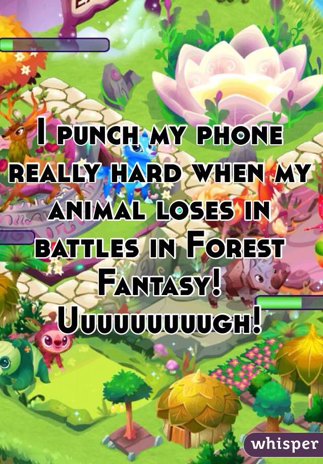 I punch my phone really hard when my animal loses in battles in Forest Fantasy!  Uuuuuuuuugh!