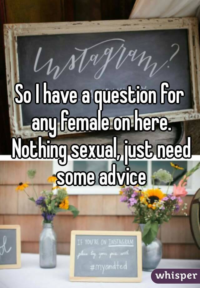 So I have a question for any female on here. Nothing sexual, just need some advice
