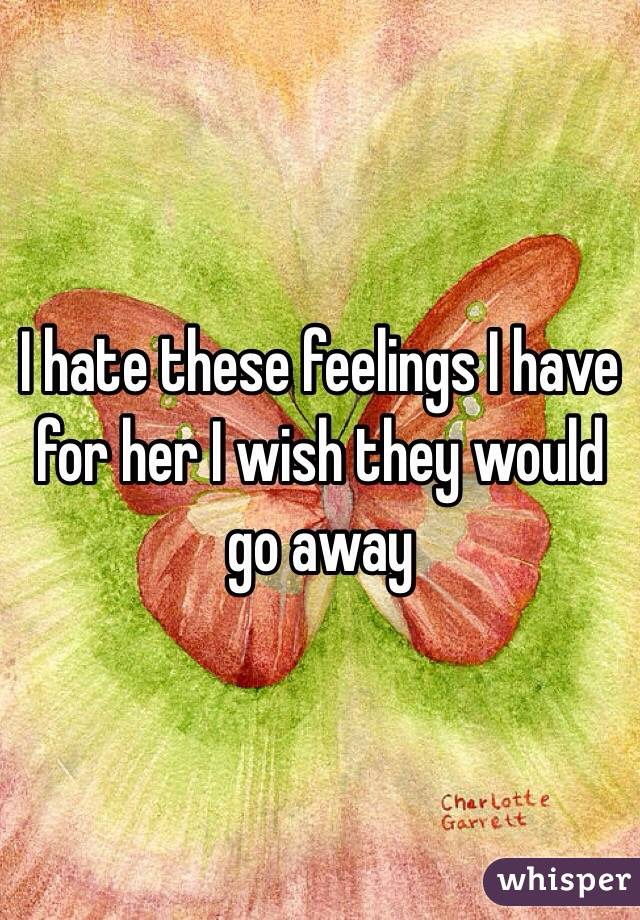 I hate these feelings I have for her I wish they would go away