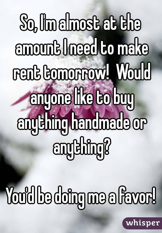 So, I'm almost at the amount I need to make rent tomorrow!  Would anyone like to buy anything handmade or anything?  You'd be doing me a favor!