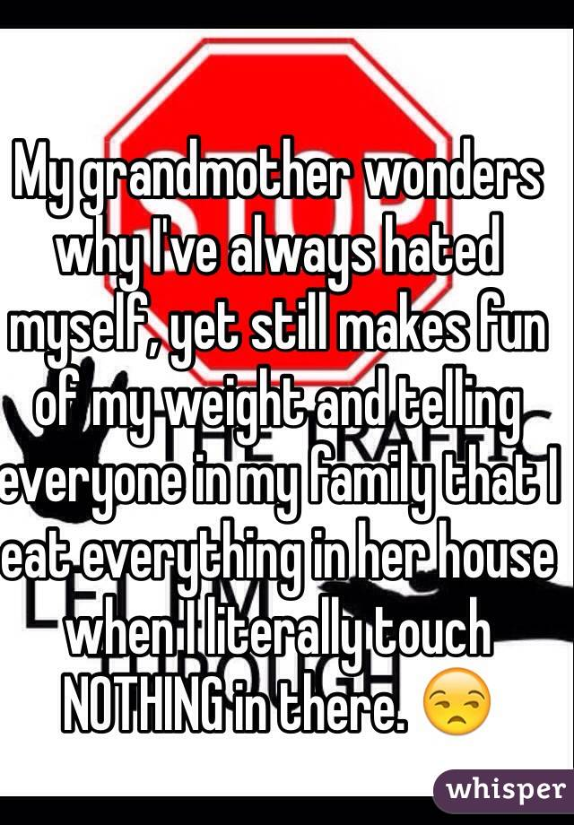 My grandmother wonders why I've always hated myself, yet still makes fun of my weight and telling everyone in my family that I eat everything in her house when I literally touch NOTHING in there. 😒
