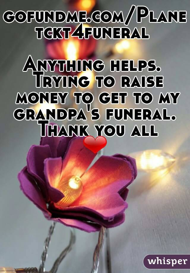 gofundme.com/Planetckt4funeral   Anything helps.  Trying to raise money to get to my grandpa's funeral.  Thank you all ❤