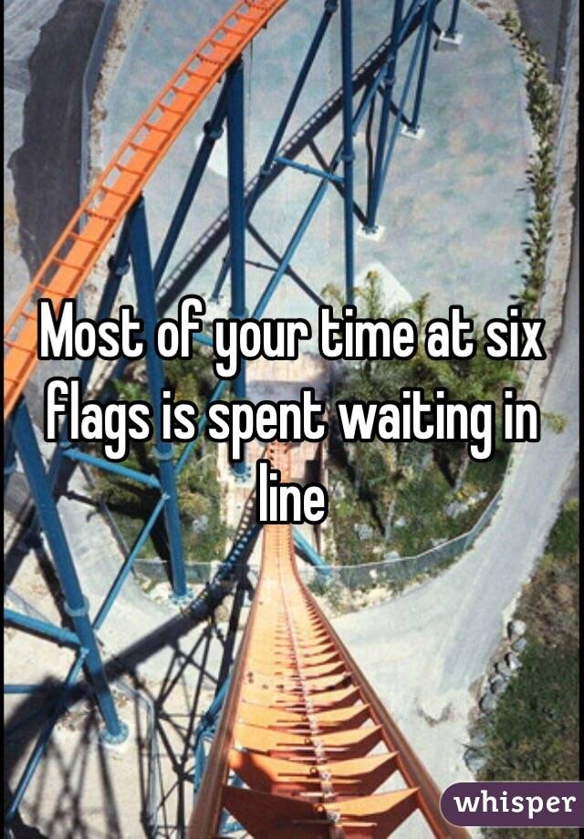 Most of your time at six flags is spent waiting in line