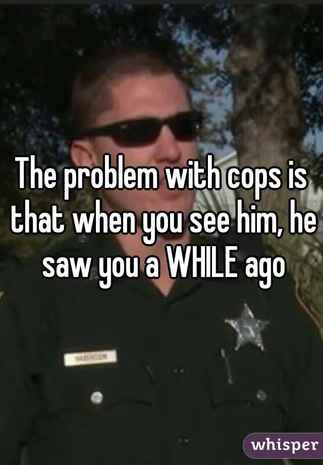 The problem with cops is that when you see him, he saw you a WHILE ago