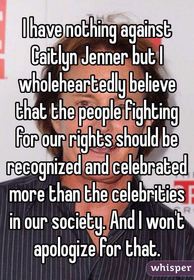 I have nothing against Caitlyn Jenner but I wholeheartedly believe that the people fighting for our rights should be recognized and celebrated more than the celebrities in our society. And I won't apologize for that.