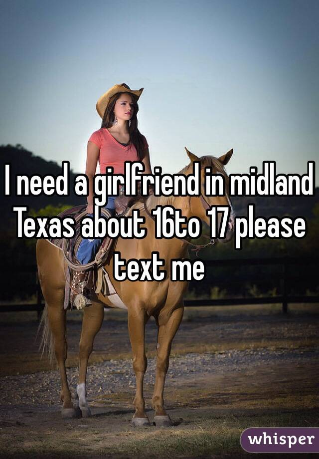 I need a girlfriend in midland Texas about 16to 17 please text me