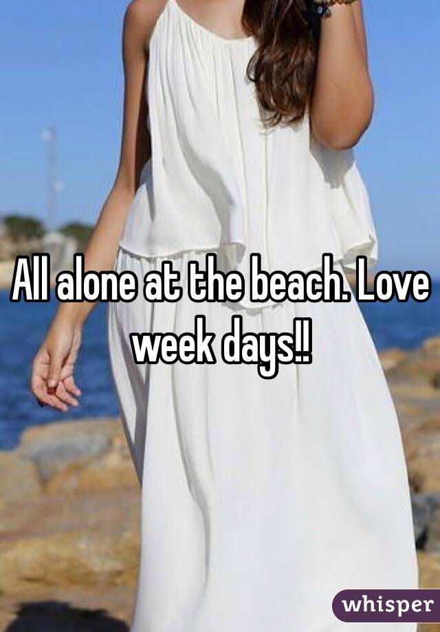 All alone at the beach. Love week days!!