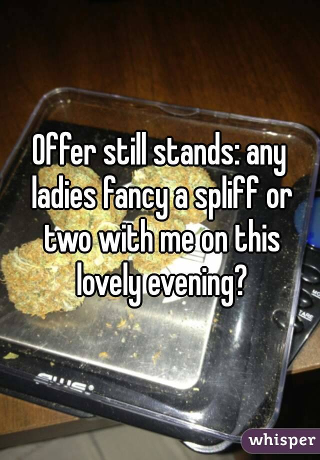 Offer still stands: any ladies fancy a spliff or two with me on this lovely evening?