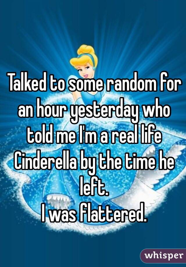 Talked to some random for an hour yesterday who told me I'm a real life Cinderella by the time he left.  I was flattered.