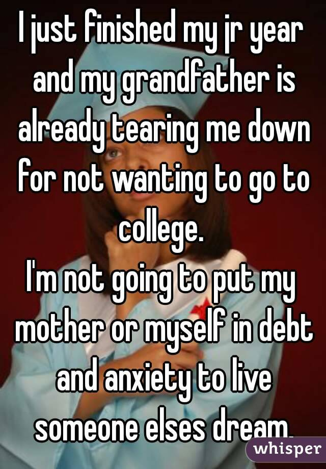 I just finished my jr year and my grandfather is already tearing me down for not wanting to go to college.  I'm not going to put my mother or myself in debt and anxiety to live someone elses dream.