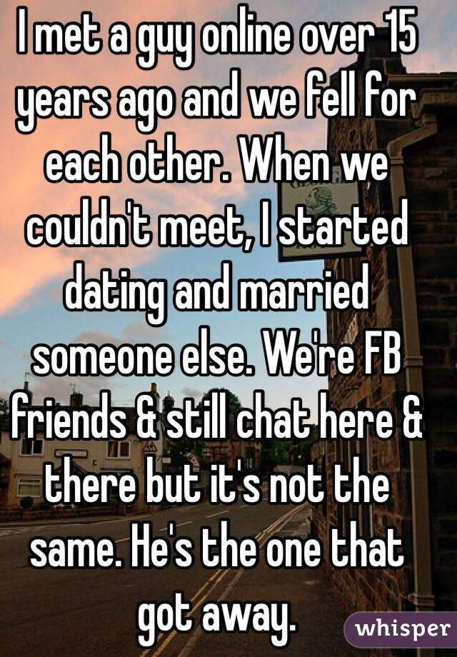 I met a guy online over 15 years ago and we fell for each other. When we couldn't meet, I started dating and married someone else. We're FB friends & still chat here & there but it's not the same. He's the one that got away.