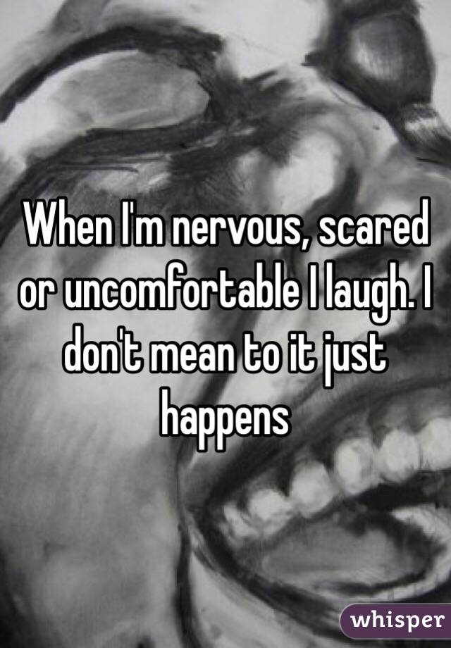 When I'm nervous, scared or uncomfortable I laugh. I don't mean to it just happens