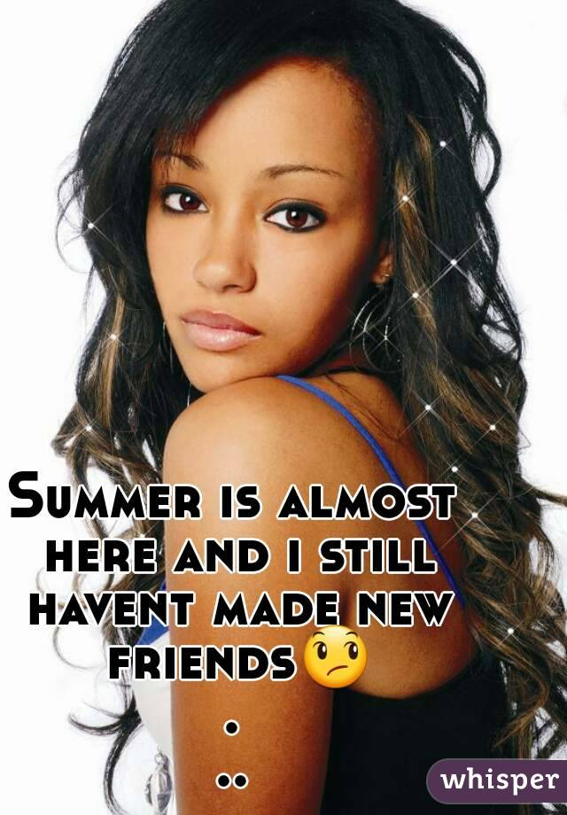 Summer is almost here and i still havent made new friends😞...