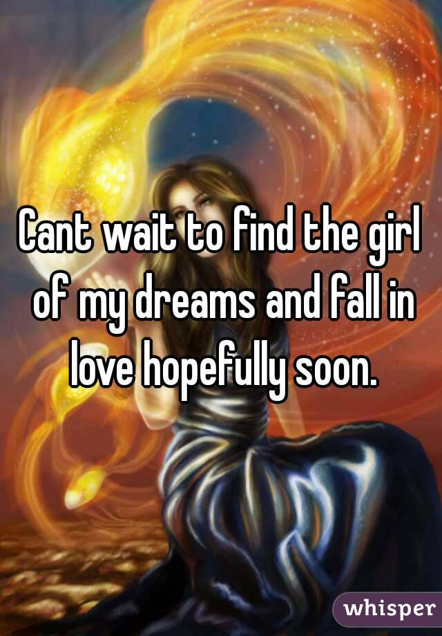 Cant wait to find the girl of my dreams and fall in love hopefully soon.