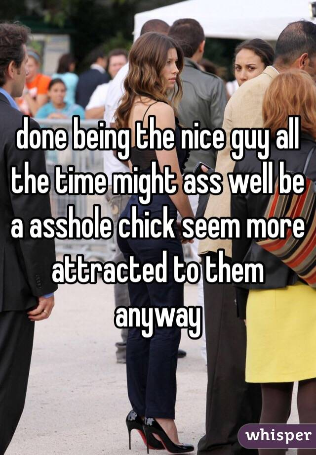 done being the nice guy all the time might ass well be a asshole chick seem more attracted to them anyway