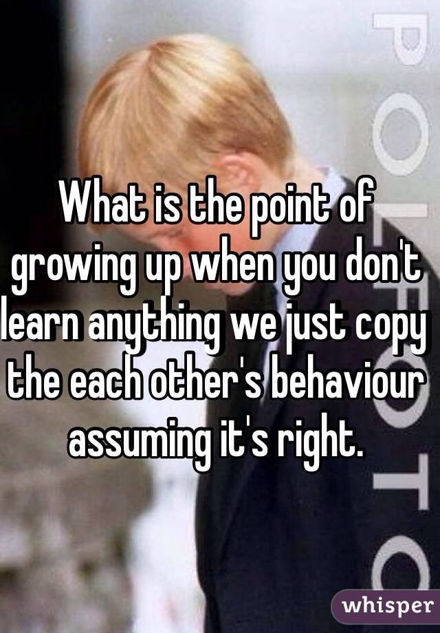 What is the point of growing up when you don't learn anything we just copy the each other's behaviour assuming it's right.