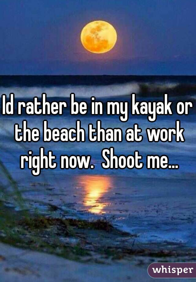 Id rather be in my kayak or the beach than at work right now.  Shoot me...