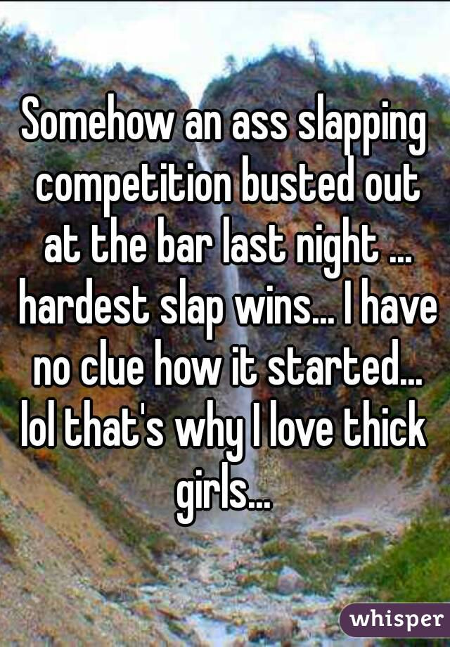 Somehow an ass slapping competition busted out at the bar last night ... hardest slap wins... I have no clue how it started... lol that's why I love thick girls...