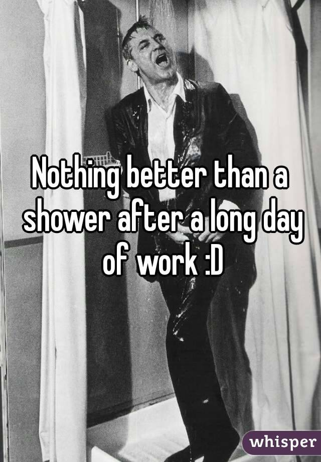 Nothing better than a shower after a long day of work :D
