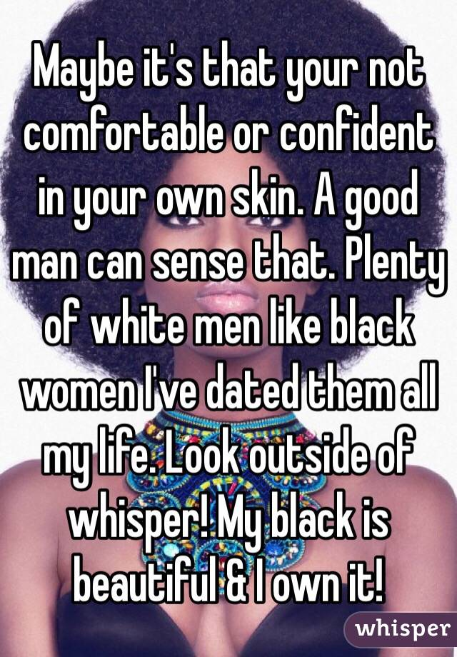 Maybe it's that your not comfortable or confident in your own skin. A good man can sense that. Plenty of white men like black women I've dated them all my life. Look outside of whisper! My black is beautiful & I own it!