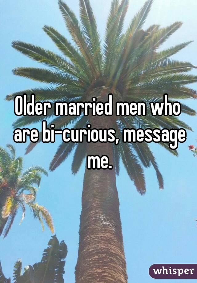 Older married men who are bi-curious, message me.
