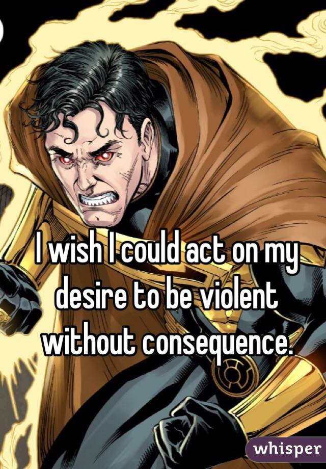 I wish I could act on my desire to be violent without consequence.