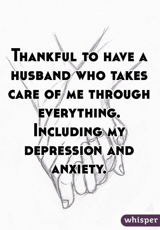 Thankful to have a husband who takes care of me through everything. Including my depression and anxiety.