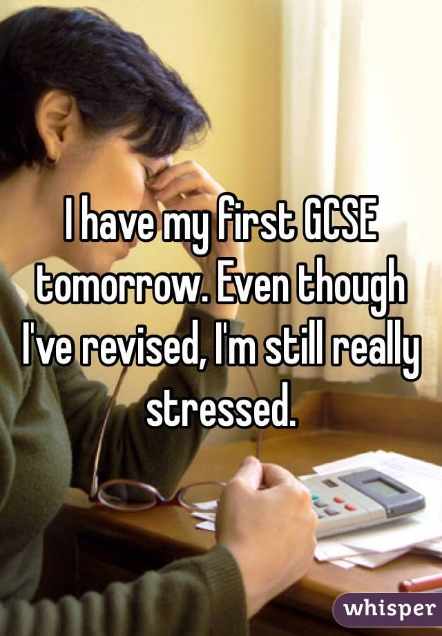I have my first GCSE tomorrow. Even though I've revised, I'm still really stressed.