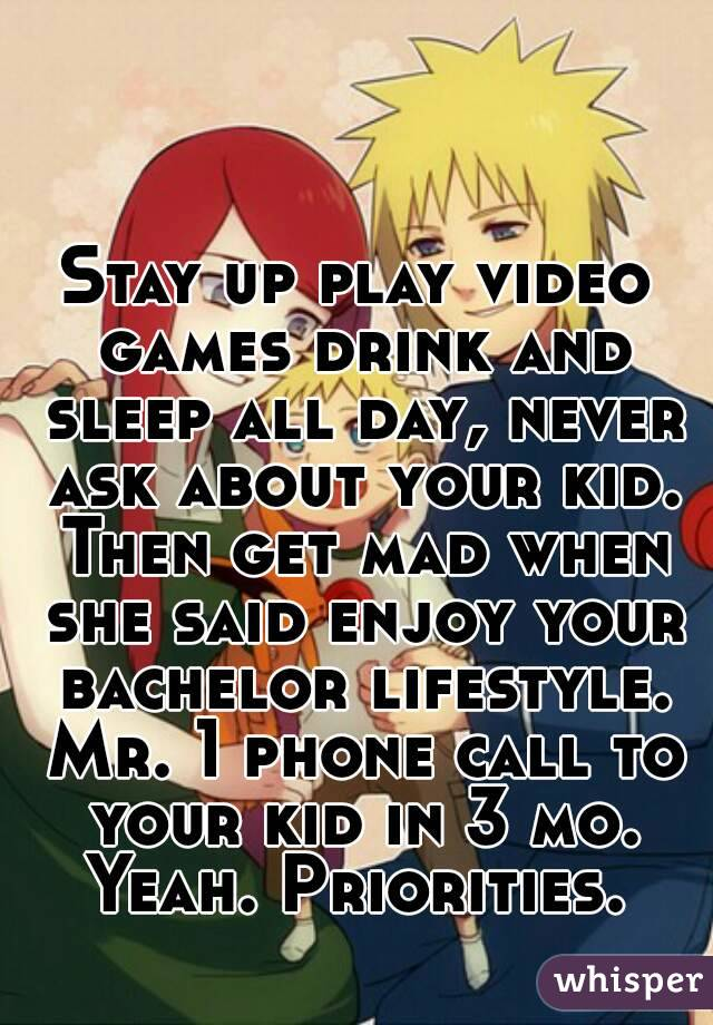 Stay up play video games drink and sleep all day, never ask about your kid. Then get mad when she said enjoy your bachelor lifestyle. Mr. 1 phone call to your kid in 3 mo. Yeah. Priorities.