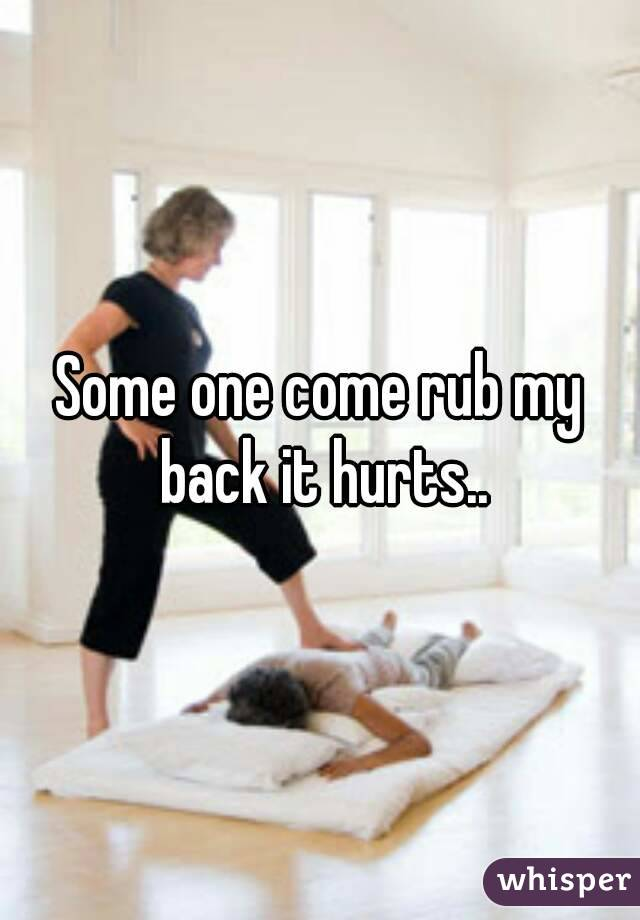 Some one come rub my back it hurts..