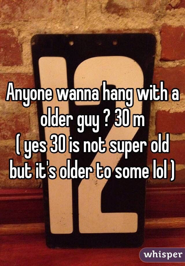 Anyone wanna hang with a older guy ? 30 m  ( yes 30 is not super old but it's older to some lol )